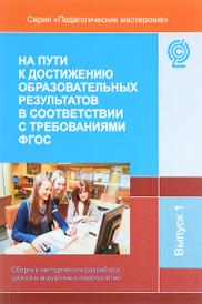 На пути к достижению образовательных результатов в соответствии с требованиями ФГОС. Сборник методических разработок уроков и внеурочных мероприятий,