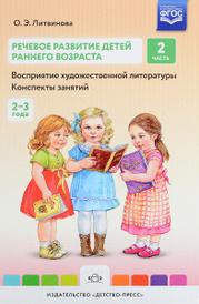 Речевое развитие детей раннего возраста. Восприятие художественной литературы. Конспекты занятий. Часть 2, О. Э. Литвинова