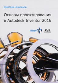 Основы проектирования в Autodesk Inventor 2016, Дмитрий Зиновьев