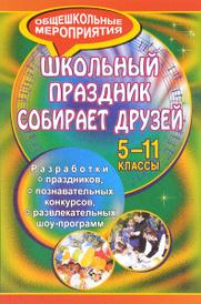 Школьный праздник собирает друзей. 5-11 классы. Разработки праздников, познавательных конкурсов, развлекательных шоу-программ, В. М. Самигулина
