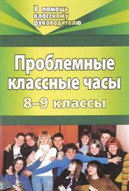 Проблемные классные часы. 8-9 классы, Н. И. Билык, Я. В. Голубева