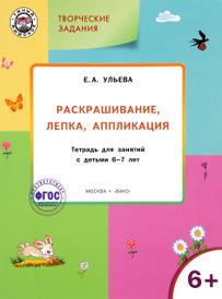 Творческие задания. Раскрашивание, лепка, аппликация. Тетрадь для занятий с детьми 6-7 лет, Е. А. Ульева
