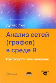 Анализ сетей (графов) в среде R. Руководство пользователя, Дуглас Люк