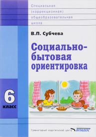 Социально-бытовая ориентировка. 6 класс. Учебное пособие, В. П. Субчева