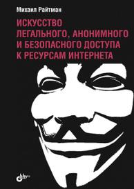 Искусство легального, анонимного и безопасного доступа к ресурсам Интернета, Михаил Райтман