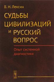 Судьбы цивилизаций и русский вопрос. Опыт системной диагностики, В. Н. Лексин