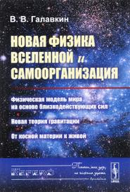 Новая физика Вселенной и самоорганизация. Физическая модель мира на основе близкодействующих сил. Новая теория гравитации. От косной материи к живой, В. В. Галавкин