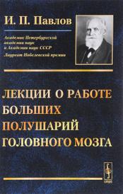 Лекции о работе больших полушарий головного мозга, И. П. Павлов