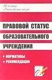 Правовой статус образовательного учреждения. Нормативы, рекомендации, Г. И. Леонтьевская