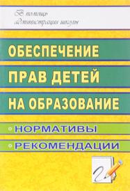 Обеспечение прав детей на образование. Нормативы, рекомендации, Т. Г. Гричаникова
