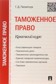 Таможенное право. Краткий курс. Учебное пособие, Г. Д. Пилипчук