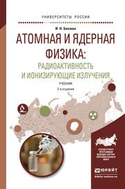 Атомная и ядерная физика. Радиоактивность и ионизирующие излучения. Учебник, И. Н. Бекман