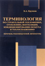 Терминология по строительной теплофизике, отоплению, вентиляции, кондиционированию воздуха и теплоснабжению, Б. А. Крупнов