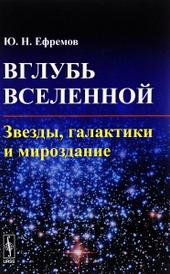 Вглубь Вселенной. Звезды, галактики и мироздание, Ю. Н. Ефремов