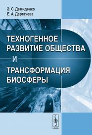 Техногенное развитие общества и трансформация биосферы, Э. С. Демиденко, Е. А. Дергачева