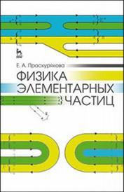 Физика элементарных частиц. Учебное пособие, Проскурякова Е.А.