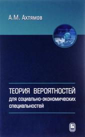 Теория вероятностей для социально-экономических специальностей. Учебное пособие, А. М. Ахтямов