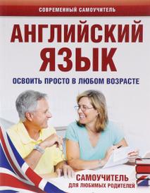 Английский язык. Освоить просто в любом возрасте. Самоучитель для любимых родителей, А. А. Комнина