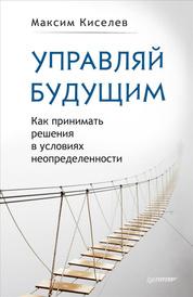 Управляй будущим. Как принимать решения в условиях неопределенности, Максим Киселев