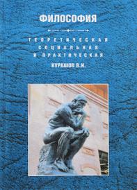 Теоретическая, социальная и практическая философия. Учебное пособие, В. И. Курашов