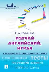 Learning English through Games / Изучай английский, играя. Учебное пособие, Е. А. Васильева