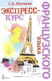 Экспресс-курс французского языка, С. А. Матвеев