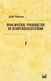 Практическое руководство по иглорефлексотерапии. Учебное пособие, Д.М. Табеева