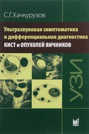 Ультразвуковая симптоматика и дифференциальная диагностика кист и опухолей яичников, С. Г. Хачкурузов
