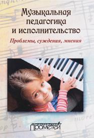 Музыкальная педагогика и исполнительство. Проблемы, суждения, мнения. Учебное пособие,