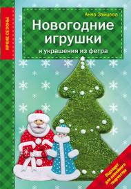 Новогодние игрушки и украшения из фетра, Зайцева А.А.