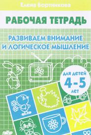 Развиваем внимание и логическое мышление. Рабочая тетрадь. Для детей 4-5 лет, Е. Ф. Бортникова