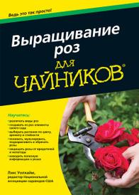 """Выращивание роз для """"чайников"""", Лэнс Уолхайм"""