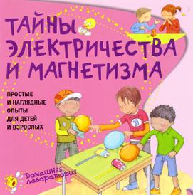 Тайны электричества и магнетизма. Простые и наглядные опыты для детей и взрослых, Паола Наварро, Ангела Хименес