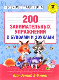 200 занимательных упражнений с буквами и звуками для детей 5-6 лет, Н. Ю. Костылева