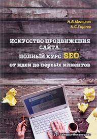 Искусство продвижения сайта. Полный курс SEO от идеи до первых клиентов, Н. В. Мельник, К. С. Горяев