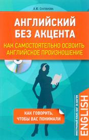 Английский без акцента. Как самостоятельно освоить английское произношение (+ CD), А. Ю. Скуланова