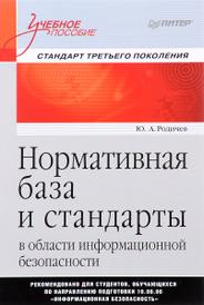 Нормативная база и стандарты в области информационной безопасности. Учебное пособие, Ю. А.Родичев