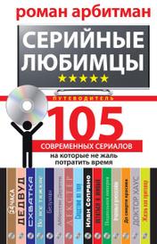 Серийные любимцы. 105 современных сериалов, на которые не жаль потратить время, Роман Арбитман