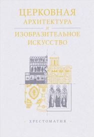 Церковная архитектура и изобразительное искусство. Хрестоматия,