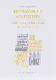 Церковная архитектура и изобразительное искусство. Учебник, А. М. Копировский