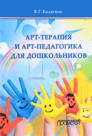 Арт-терапия и арт-педагогика для дошкольников. Учебно-методическое пособие, В. Г. Колягина