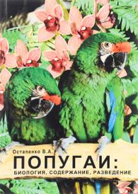 Попугаи. Биология, содержание, разведение. Учебно-методическое пособие, Остапенко В. А.