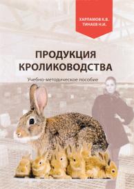 Продукция кролиководства. Учебно-методическое пособие, К. В. Харламов, Н. И. Тинаев