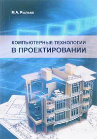 Компьютерные технологии в проектировании. Учебное пособие, М. А. Рылько