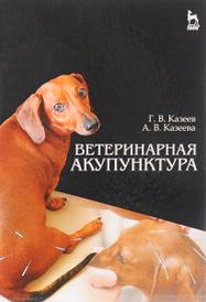 Ветеринарная акупунктура. Учебное пособие, Г. В. Казеев