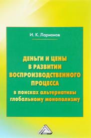 Деньги и цены в развитии воспроизводственного процесса (в поисках альтернативы глобальному монополизму), И. К. Ларионов