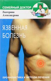 Язвенная болезнь. Профилактика и методы лечения, Екатерина Александрова