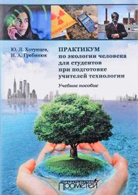 Практикум по экологии человека для студентов при подготовке учителей технологии. Учебное пособие, Ю. Л. Хотунцев, Н. А. Гребинюк