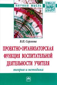 Проектно-организаторская функция воспитательной деятельности учителя (теория и методика), В. П. Сергеева