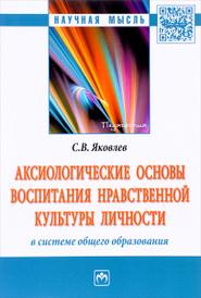 Аксиологические основы воспитания нравственной культуры личности в системе общего образования, С. В. Яковлев